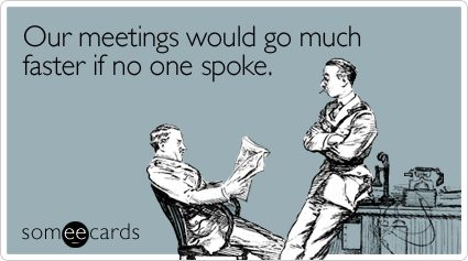 Our meetings would go much faster if no one spoke